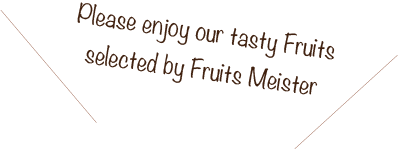 Please enjoy our tasty Fruits selected by Fruits Meister